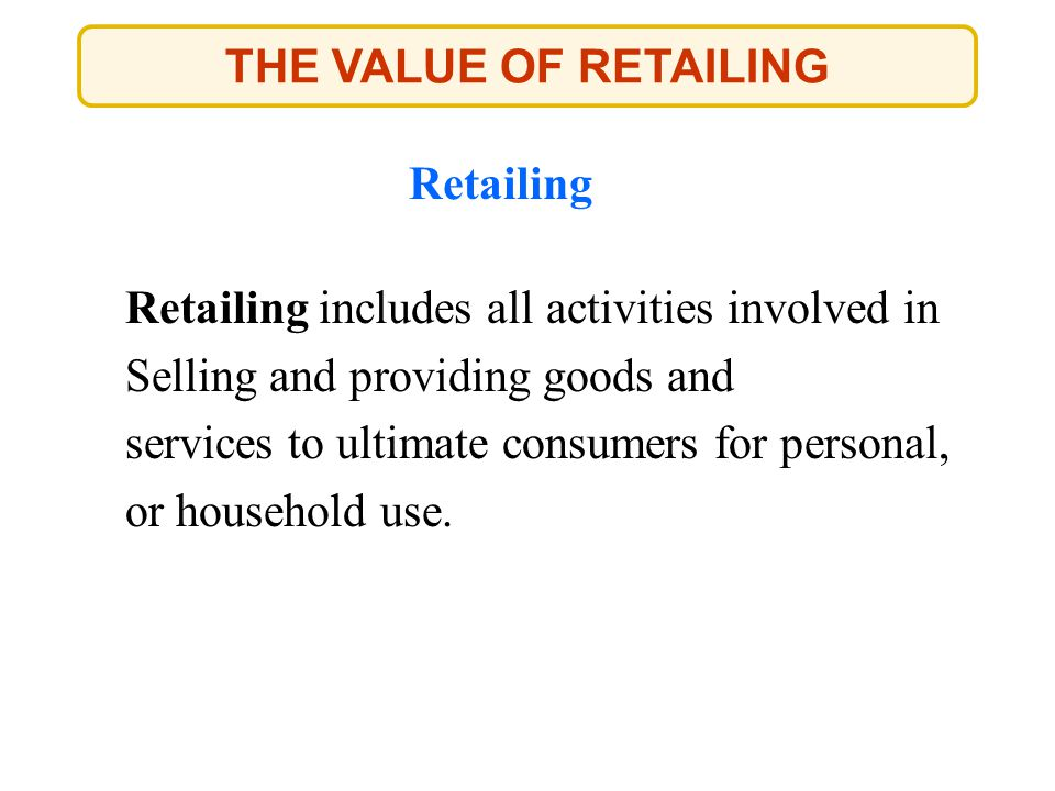 THE VALUE OF RETAILING Retailing Retailing includes all activities involved in Selling and providing goods and services to ultimate consumers for pers
