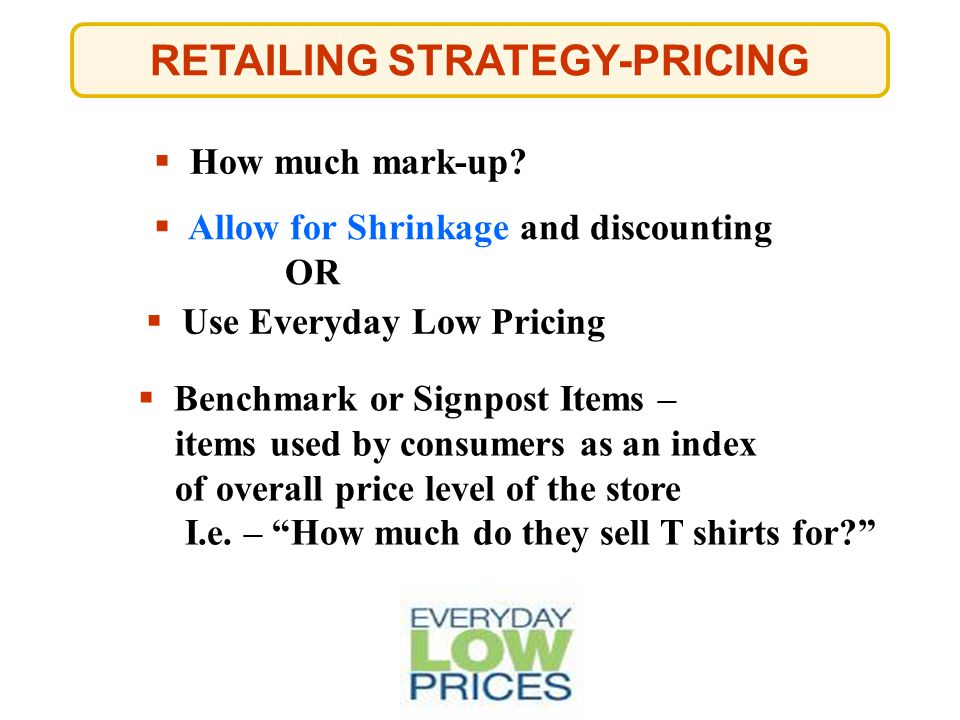 RETAILING STRATEGY-PRICING  Use Everyday Low Pricing  Benchmark or Signpost Items – items used by consumers as an index of overall price level of th