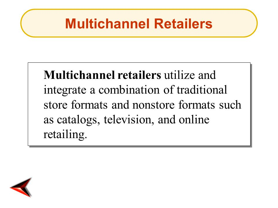 Multichannel Retailers Multichannel retailers utilize and integrate a combination of traditional store formats and nonstore formats such as catalogs,