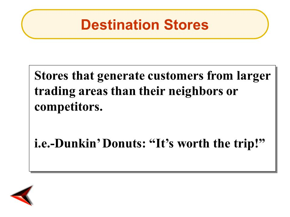 """Destination Stores Stores that generate customers from larger trading areas than their neighbors or competitors. i.e.-Dunkin' Donuts: """"It's worth the"""