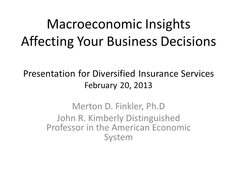 Macroeconomic Insights Affecting Your Business Decisions Presentation for Diversified Insurance Services February 20, 2013 Merton D.