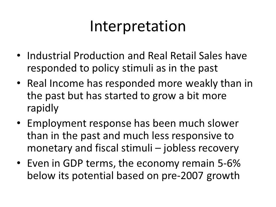 Interpretation Industrial Production and Real Retail Sales have responded to policy stimuli as in the past Real Income has responded more weakly than in the past but has started to grow a bit more rapidly Employment response has been much slower than in the past and much less responsive to monetary and fiscal stimuli – jobless recovery Even in GDP terms, the economy remain 5-6% below its potential based on pre-2007 growth