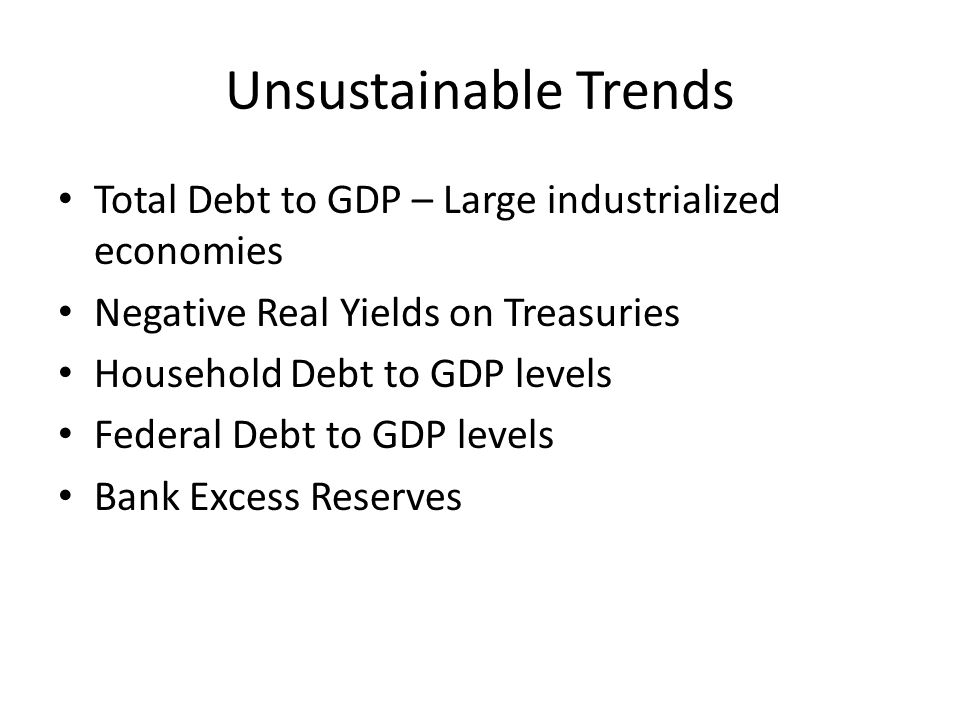 Unsustainable Trends Total Debt to GDP – Large industrialized economies Negative Real Yields on Treasuries Household Debt to GDP levels Federal Debt to GDP levels Bank Excess Reserves