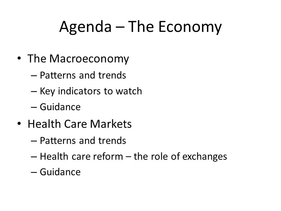 Agenda – The Economy The Macroeconomy – Patterns and trends – Key indicators to watch – Guidance Health Care Markets – Patterns and trends – Health care reform – the role of exchanges – Guidance