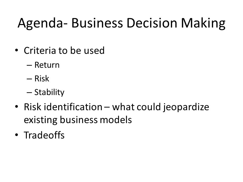 Agenda- Business Decision Making Criteria to be used – Return – Risk – Stability Risk identification – what could jeopardize existing business models Tradeoffs