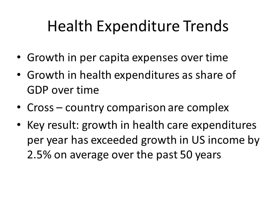 Health Expenditure Trends Growth in per capita expenses over time Growth in health expenditures as share of GDP over time Cross – country comparison are complex Key result: growth in health care expenditures per year has exceeded growth in US income by 2.5% on average over the past 50 years