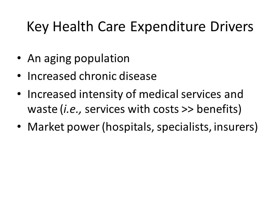Key Health Care Expenditure Drivers An aging population Increased chronic disease Increased intensity of medical services and waste (i.e., services with costs >> benefits) Market power (hospitals, specialists, insurers)