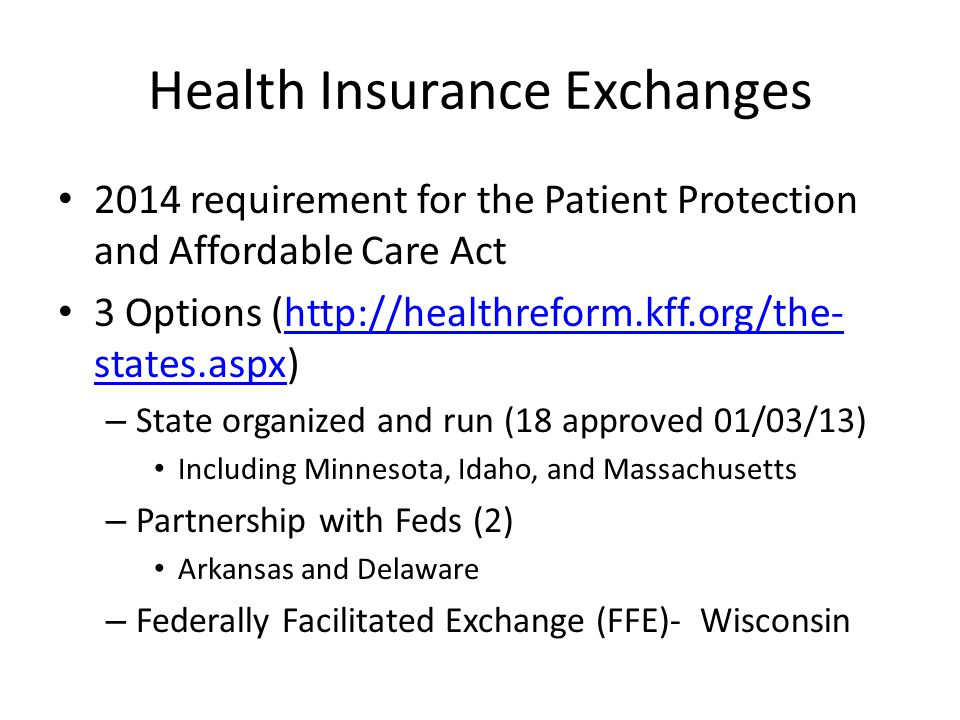 Health Insurance Exchanges 2014 requirement for the Patient Protection and Affordable Care Act 3 Options (http://healthreform.kff.org/the- states.aspx)http://healthreform.kff.org/the- states.aspx – State organized and run (18 approved 01/03/13) Including Minnesota, Idaho, and Massachusetts – Partnership with Feds (2) Arkansas and Delaware – Federally Facilitated Exchange (FFE)- Wisconsin