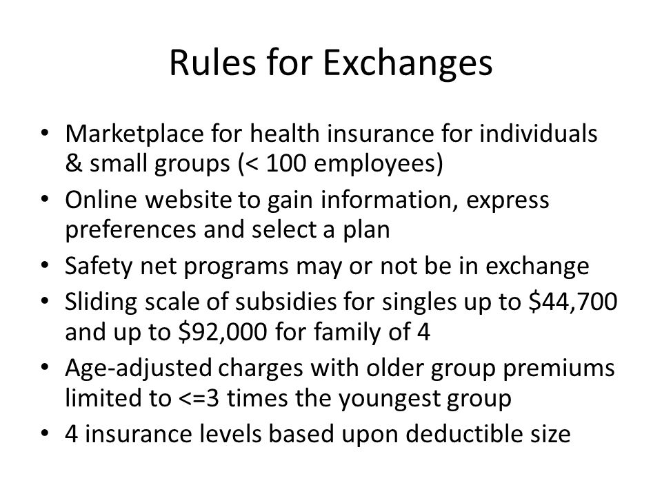 Rules for Exchanges Marketplace for health insurance for individuals & small groups (< 100 employees) Online website to gain information, express preferences and select a plan Safety net programs may or not be in exchange Sliding scale of subsidies for singles up to $44,700 and up to $92,000 for family of 4 Age-adjusted charges with older group premiums limited to <=3 times the youngest group 4 insurance levels based upon deductible size
