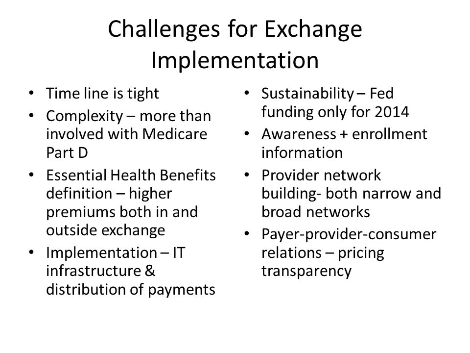 Challenges for Exchange Implementation Time line is tight Complexity – more than involved with Medicare Part D Essential Health Benefits definition – higher premiums both in and outside exchange Implementation – IT infrastructure & distribution of payments Sustainability – Fed funding only for 2014 Awareness + enrollment information Provider network building- both narrow and broad networks Payer-provider-consumer relations – pricing transparency
