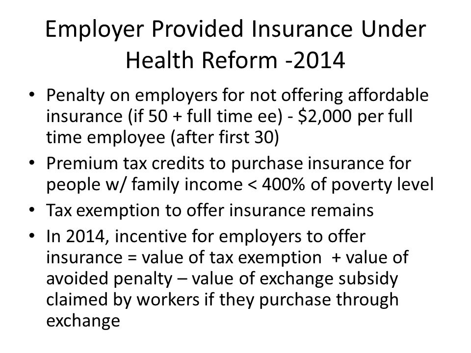 Employer Provided Insurance Under Health Reform -2014 Penalty on employers for not offering affordable insurance (if 50 + full time ee) - $2,000 per full time employee (after first 30) Premium tax credits to purchase insurance for people w/ family income < 400% of poverty level Tax exemption to offer insurance remains In 2014, incentive for employers to offer insurance = value of tax exemption + value of avoided penalty – value of exchange subsidy claimed by workers if they purchase through exchange