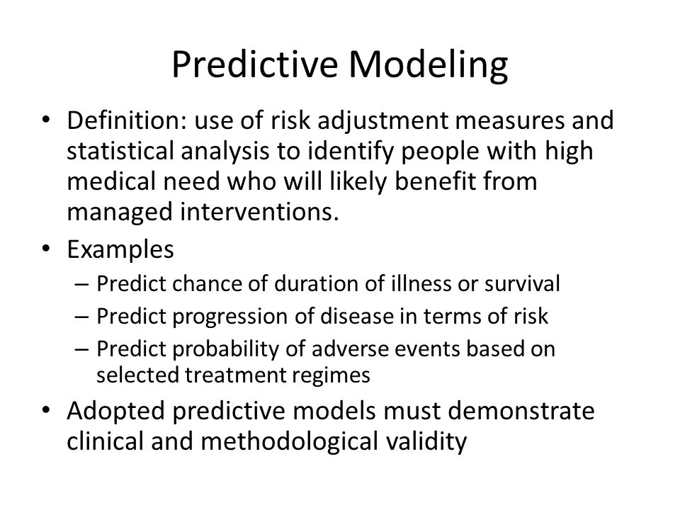 Predictive Modeling Definition: use of risk adjustment measures and statistical analysis to identify people with high medical need who will likely benefit from managed interventions.