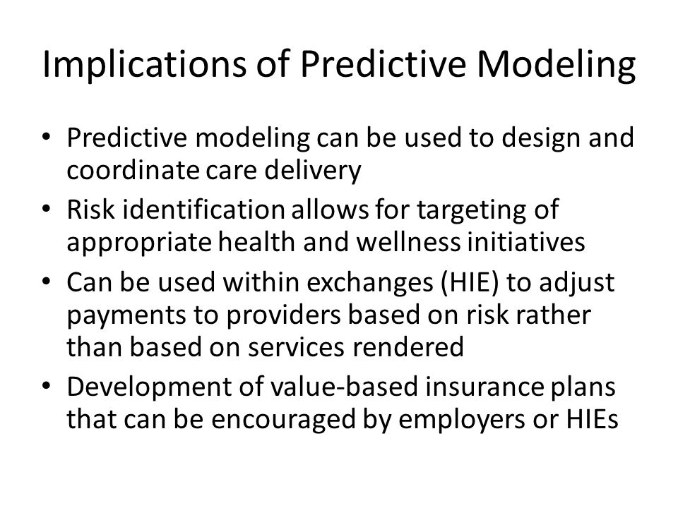 Implications of Predictive Modeling Predictive modeling can be used to design and coordinate care delivery Risk identification allows for targeting of appropriate health and wellness initiatives Can be used within exchanges (HIE) to adjust payments to providers based on risk rather than based on services rendered Development of value-based insurance plans that can be encouraged by employers or HIEs