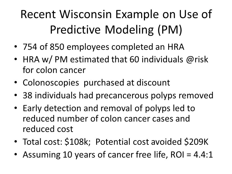 Recent Wisconsin Example on Use of Predictive Modeling (PM) 754 of 850 employees completed an HRA HRA w/ PM estimated that 60 individuals @risk for colon cancer Colonoscopies purchased at discount 38 individuals had precancerous polyps removed Early detection and removal of polyps led to reduced number of colon cancer cases and reduced cost Total cost: $108k; Potential cost avoided $209K Assuming 10 years of cancer free life, ROI = 4.4:1