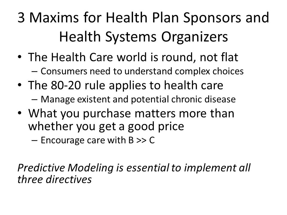 3 Maxims for Health Plan Sponsors and Health Systems Organizers The Health Care world is round, not flat – Consumers need to understand complex choices The 80-20 rule applies to health care – Manage existent and potential chronic disease What you purchase matters more than whether you get a good price – Encourage care with B >> C Predictive Modeling is essential to implement all three directives