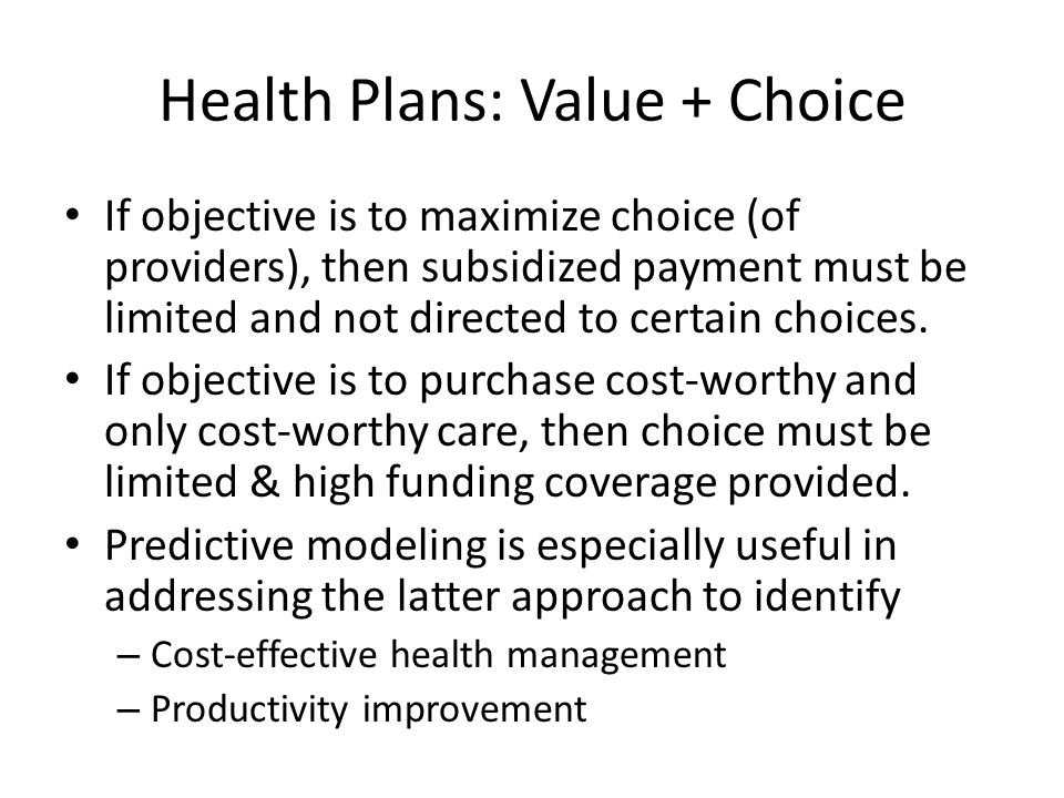 Health Plans: Value + Choice If objective is to maximize choice (of providers), then subsidized payment must be limited and not directed to certain choices.