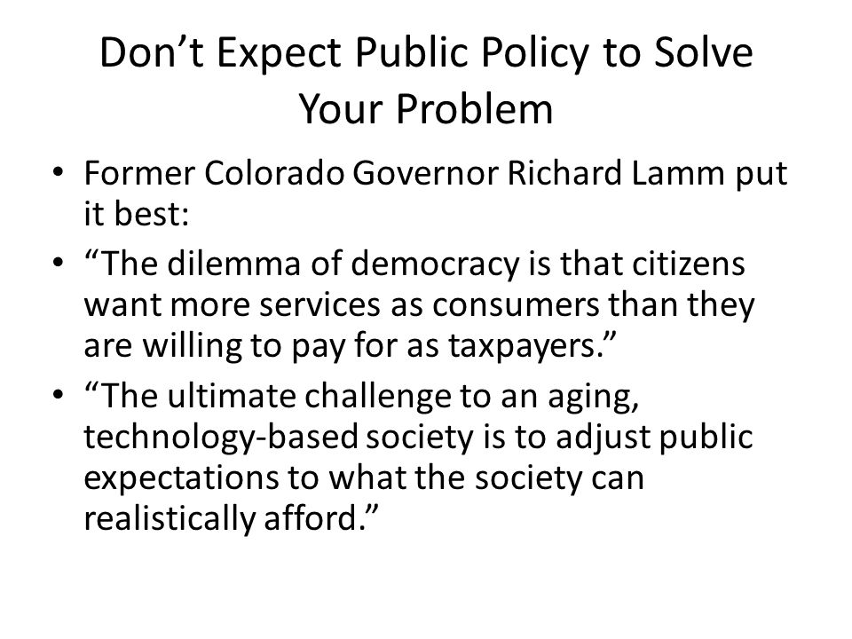 Don't Expect Public Policy to Solve Your Problem Former Colorado Governor Richard Lamm put it best: The dilemma of democracy is that citizens want more services as consumers than they are willing to pay for as taxpayers. The ultimate challenge to an aging, technology-based society is to adjust public expectations to what the society can realistically afford.