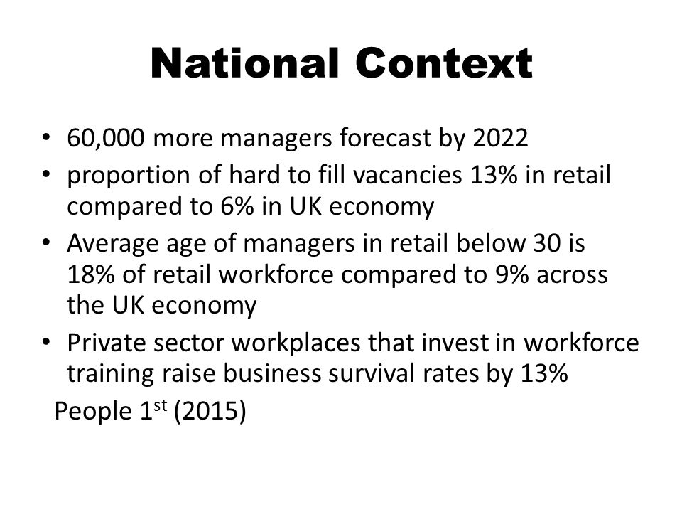National Context 60,000 more managers forecast by 2022 proportion of hard to fill vacancies 13% in retail compared to 6% in UK economy Average age of managers in retail below 30 is 18% of retail workforce compared to 9% across the UK economy Private sector workplaces that invest in workforce training raise business survival rates by 13% People 1 st (2015)