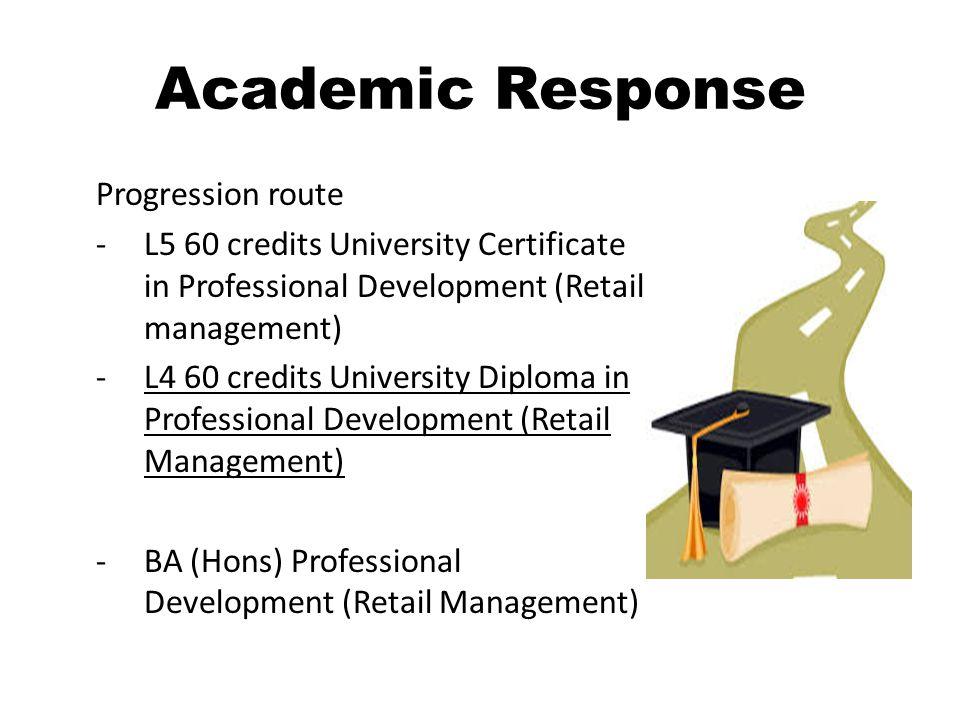 Academic Response Progression route -L5 60 credits University Certificate in Professional Development (Retail management) -L4 60 credits University Diploma in Professional Development (Retail Management) -BA (Hons) Professional Development (Retail Management)