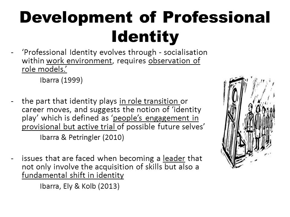 Development of Professional Identity -'Professional Identity evolves through - socialisation within work environment, requires observation of role models.' Ibarra (1999) -the part that identity plays in role transition or career moves, and suggests the notion of 'identity play' which is defined as 'people's engagement in provisional but active trial of possible future selves' Ibarra & Petringler (2010) -issues that are faced when becoming a leader that not only involve the acquisition of skills but also a fundamental shift in identity Ibarra, Ely & Kolb (2013)