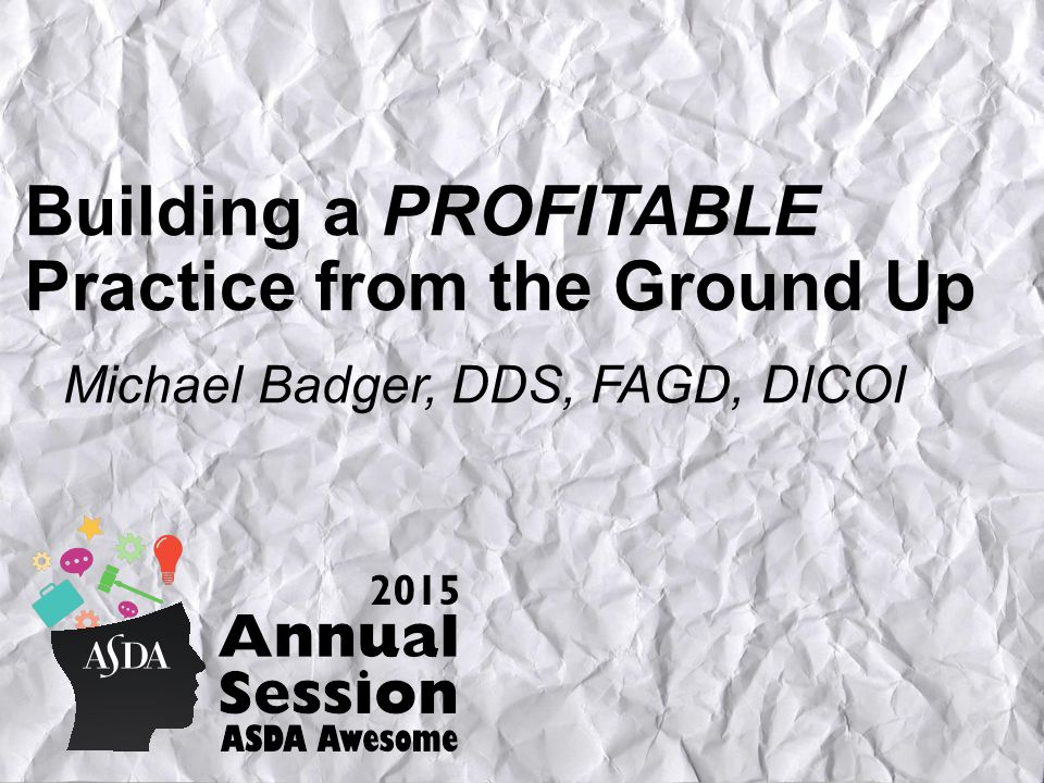 Building a PROFITABLE Practice from the Ground Up Michael Badger, DDS, FAGD, DICOI