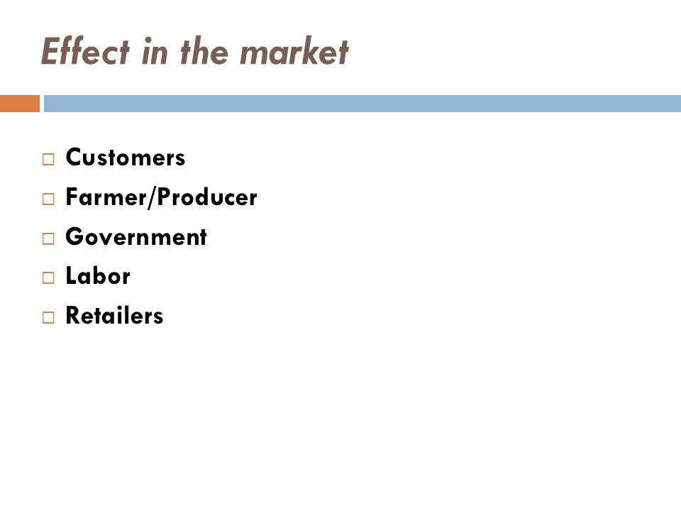 Effect in the market  Customers  Farmer/Producer  Government  Labor  Retailers