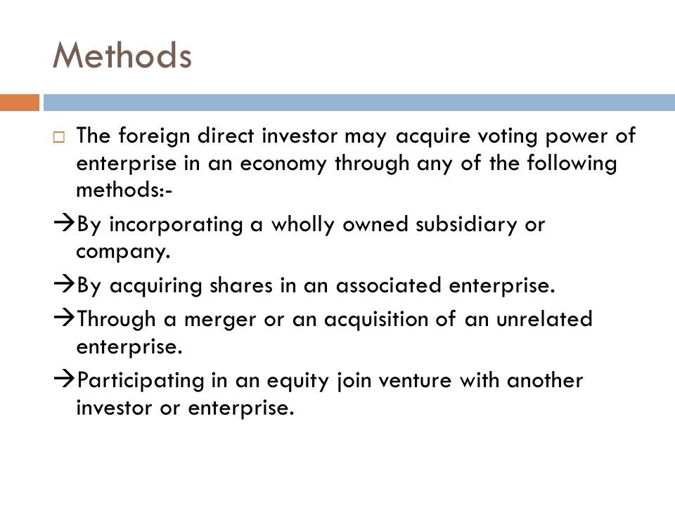 Methods  The foreign direct investor may acquire voting power of enterprise in an economy through any of the following methods:-  By incorporating a wholly owned subsidiary or company.