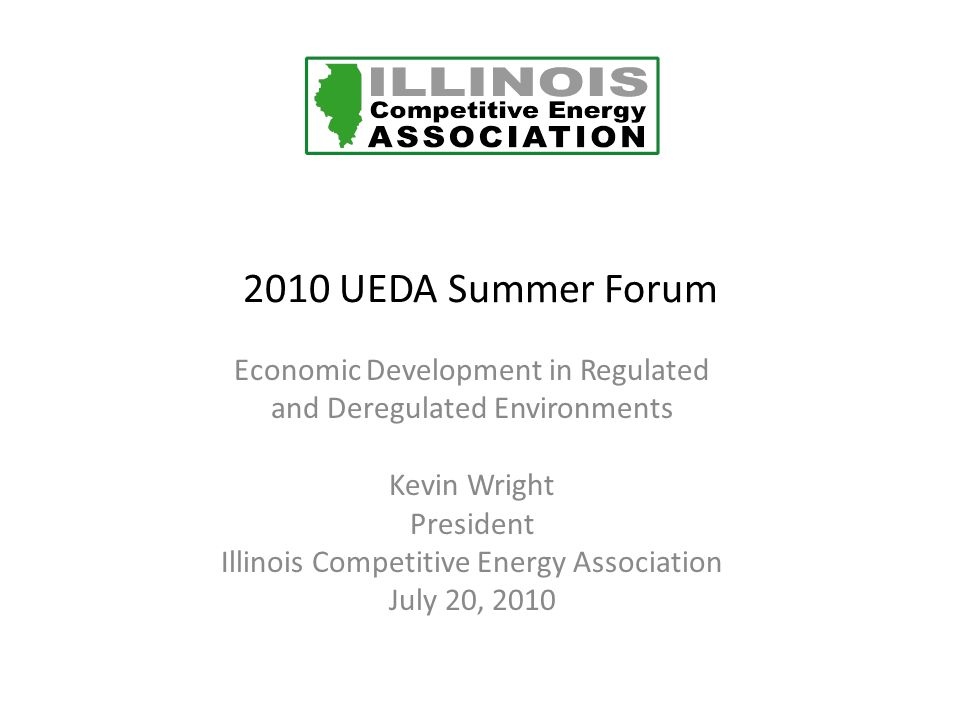 2010 UEDA Summer Forum Economic Development in Regulated and Deregulated Environments Kevin Wright President Illinois Competitive Energy Association July 20, 2010