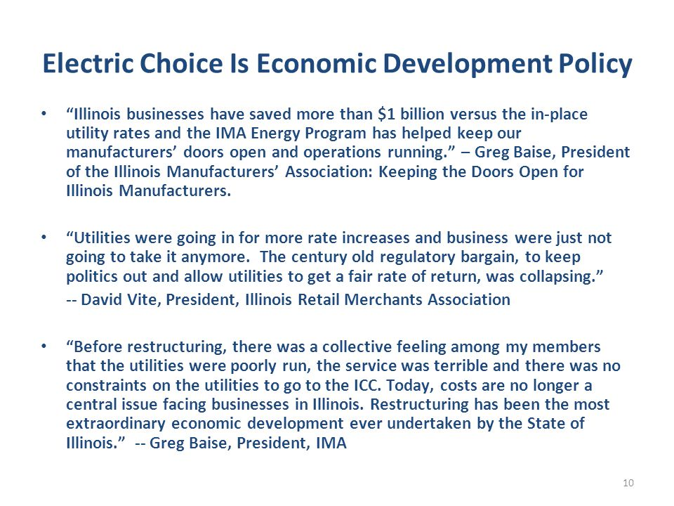 Electric Choice Is Economic Development Policy Illinois businesses have saved more than $1 billion versus the in-place utility rates and the IMA Energy Program has helped keep our manufacturers' doors open and operations running. – Greg Baise, President of the Illinois Manufacturers' Association: Keeping the Doors Open for Illinois Manufacturers.