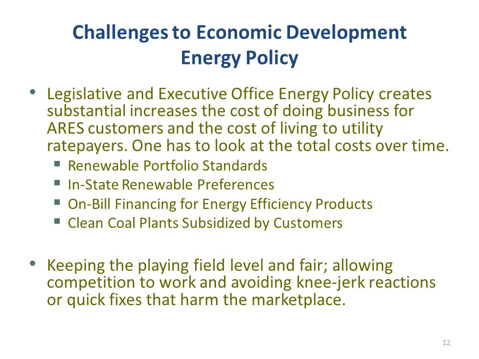 Challenges to Economic Development Energy Policy Legislative and Executive Office Energy Policy creates substantial increases the cost of doing business for ARES customers and the cost of living to utility ratepayers.