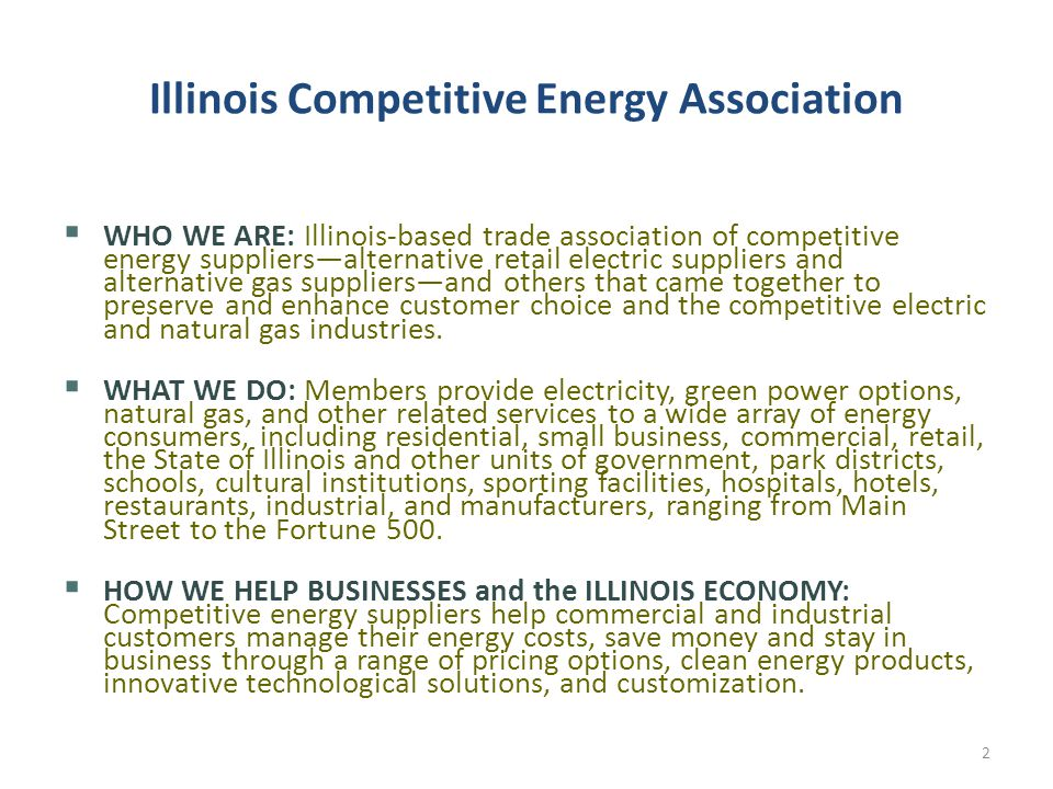 Illinois Competitive Energy Association  WHO WE ARE: Illinois-based trade association of competitive energy suppliers—alternative retail electric suppliers and alternative gas suppliers—and others that came together to preserve and enhance customer choice and the competitive electric and natural gas industries.