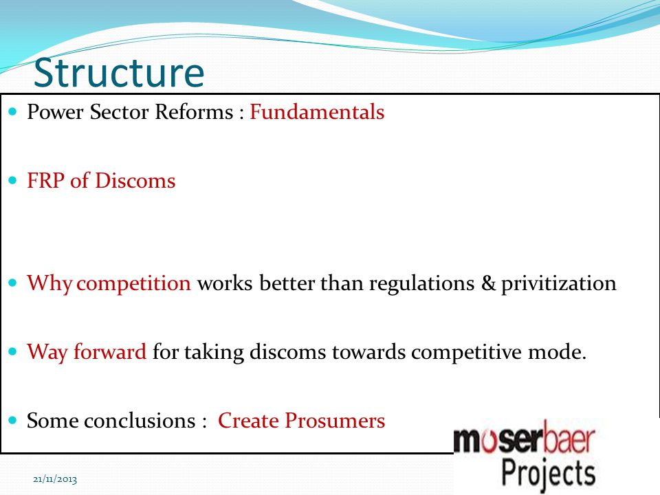 Structure Power Sector Reforms : Fundamentals FRP of Discoms Why competition works better than regulations & privitization Way forward for taking discoms towards competitive mode.