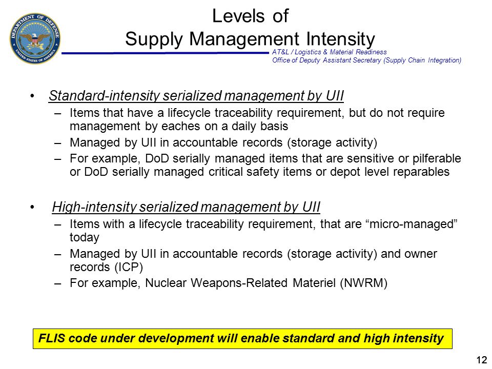 AT&L / Logistics & Material Readiness Office of Deputy Assistant Secretary (Supply Chain Integration) 12 Levels of Supply Management Intensity Standard-intensity serialized management by UII –Items that have a lifecycle traceability requirement, but do not require management by eaches on a daily basis –Managed by UII in accountable records (storage activity) –For example, DoD serially managed items that are sensitive or pilferable or DoD serially managed critical safety items or depot level reparables High-intensity serialized management by UII –Items with a lifecycle traceability requirement, that are micro-managed today –Managed by UII in accountable records (storage activity) and owner records (ICP) –For example, Nuclear Weapons-Related Materiel (NWRM) FLIS code under development will enable standard and high intensity