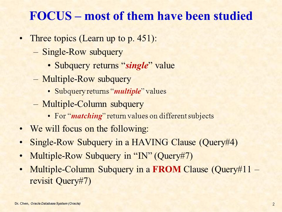 Dr. Chen, Oracle Database System (Oracle) 2 FOCUS – most of them have been studied Three topics (Learn up to p. 451): –Single-Row subquery Subquery re
