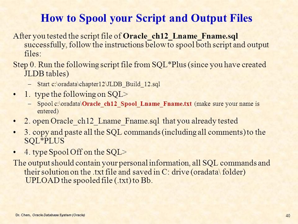Dr. Chen, Oracle Database System (Oracle) 40 How to Spool your Script and Output Files After you tested the script file of Oracle_ch12_Lname_Fname.sql