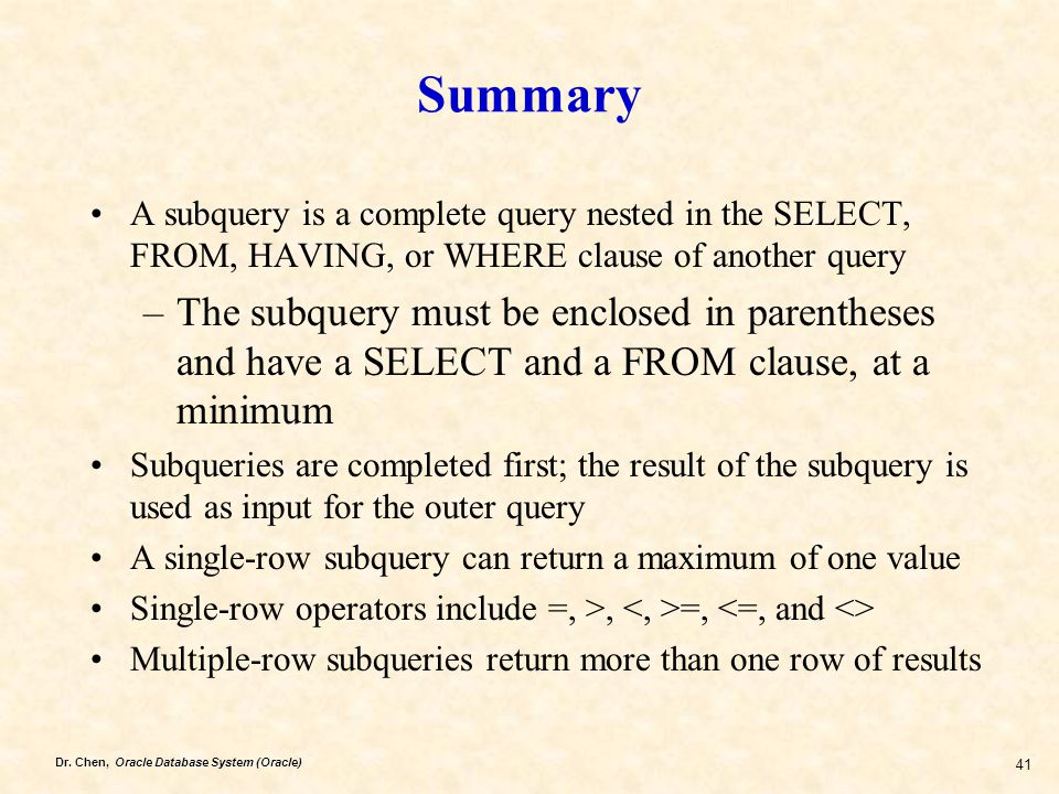 Dr. Chen, Oracle Database System (Oracle) 41 Summary A subquery is a complete query nested in the SELECT, FROM, HAVING, or WHERE clause of another que