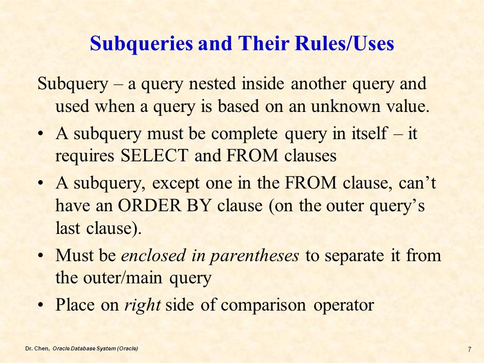 Dr. Chen, Oracle Database System (Oracle) 7 Subqueries and Their Rules/Uses Subquery – a query nested inside another query and used when a query is ba