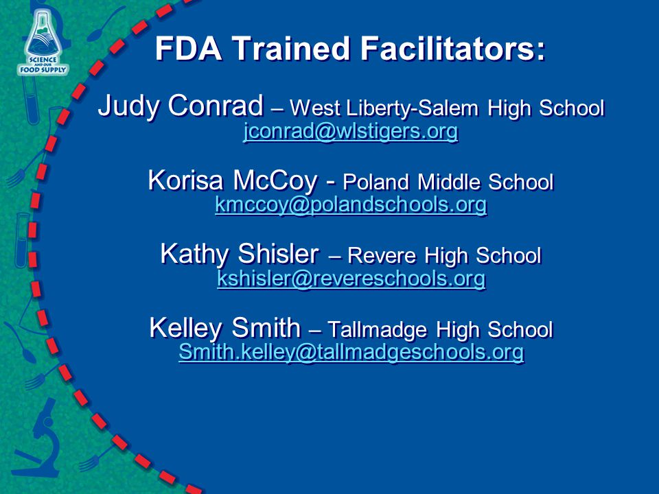 FDA Trained Facilitators: Judy Conrad – West Liberty-Salem High School jconrad@wlstigers.org Korisa McCoy - Poland Middle School kmccoy@polandschools.org Kathy Shisler – Revere High School kshisler@revereschools.org Kelley Smith – Tallmadge High School Smith.kelley@tallmadgeschools.org