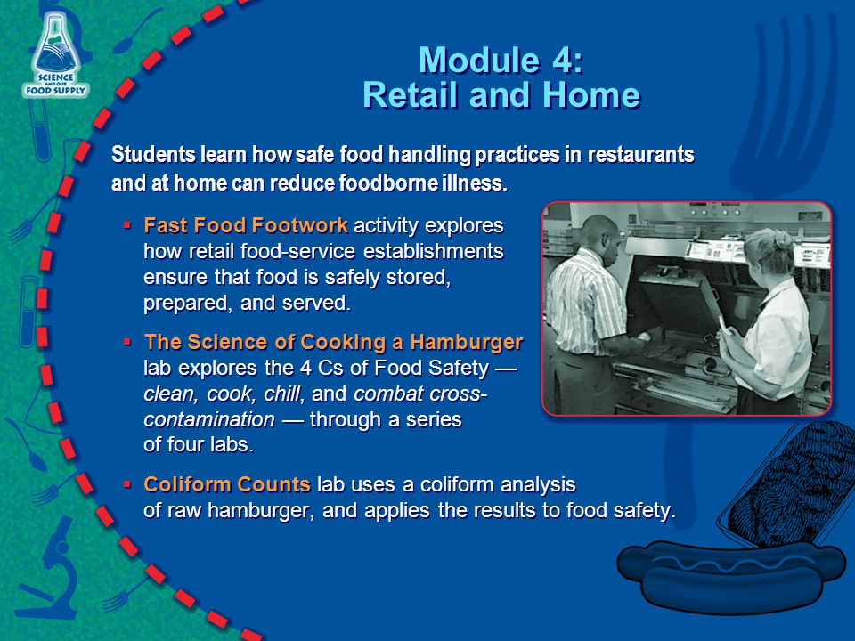 Module 4: Retail and Home Students learn how safe food handling practices in restaurants and at home can reduce foodborne illness.