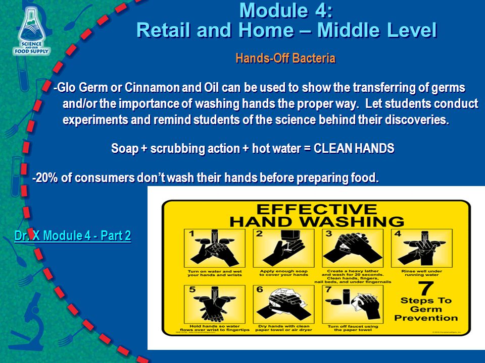 Module 4: Retail and Home – Middle Level Hands-Off Bacteria -Glo Germ or Cinnamon and Oil can be used to show the transferring of germs and/or the importance of washing hands the proper way.