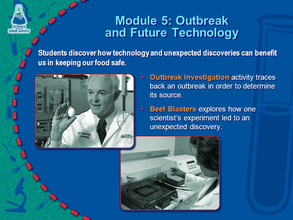 Module 5: Outbreak and Future Technology Students discover how technology and unexpected discoveries can benefit us in keeping our food safe.