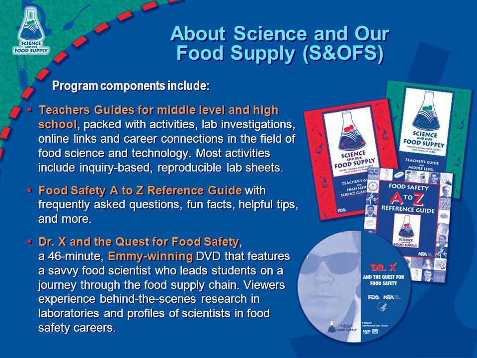 About Science and Our Food Supply (S&OFS) Program components include:  Teachers Guides for middle level and high school, packed with activities, lab investigations, online links and career connections in the field of food science and technology.