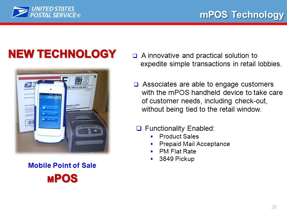 ® 26 Mobile Point of Sale mPOS Technology  Functionality Enabled:  Product Sales  Prepaid Mail Acceptance  PM Flat Rate  3849 Pickup  A innovative and practical solution to expedite simple transactions in retail lobbies.