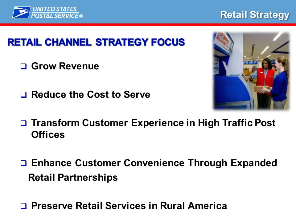 ®  Grow Revenue  Reduce the Cost to Serve  Transform Customer Experience in High Traffic Post Offices  Enhance Customer Convenience Through Expanded Retail Partnerships  Preserve Retail Services in Rural America Retail Strategy