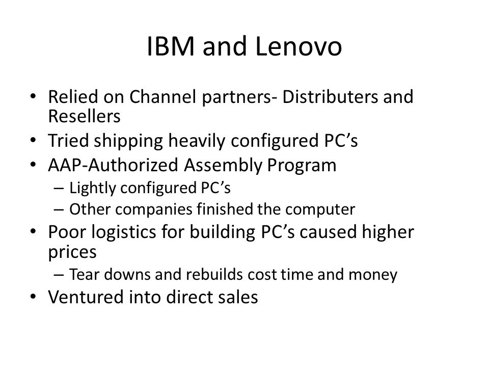 IBM and Lenovo Relied on Channel partners- Distributers and Resellers Tried shipping heavily configured PC's AAP-Authorized Assembly Program – Lightly configured PC's – Other companies finished the computer Poor logistics for building PC's caused higher prices – Tear downs and rebuilds cost time and money Ventured into direct sales