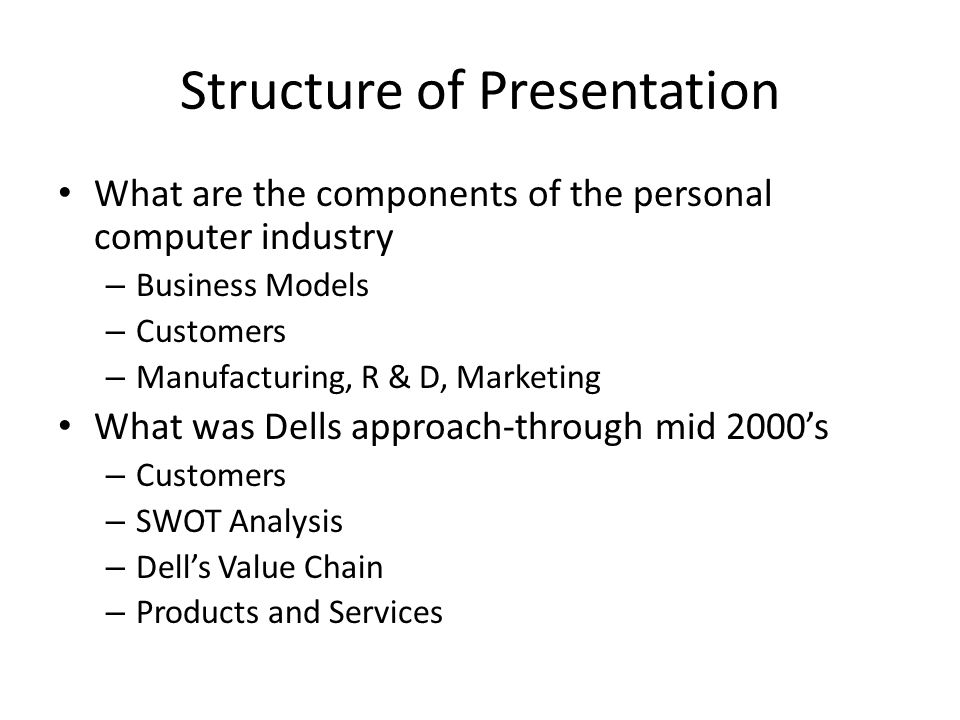 Structure of Presentation What are the components of the personal computer industry – Business Models – Customers – Manufacturing, R & D, Marketing What was Dells approach-through mid 2000's – Customers – SWOT Analysis – Dell's Value Chain – Products and Services
