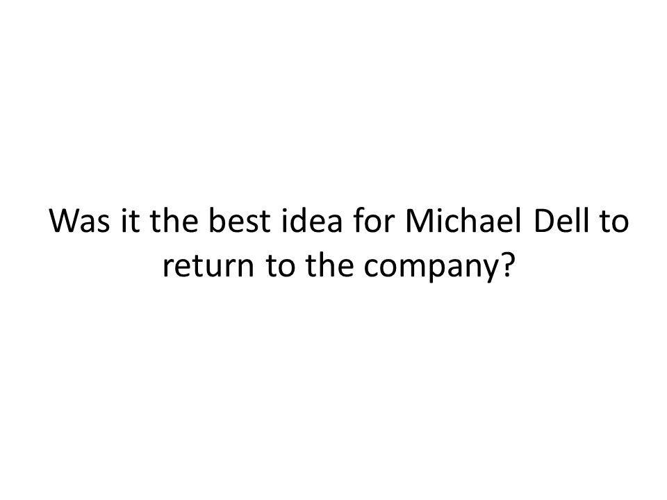 Was it the best idea for Michael Dell to return to the company