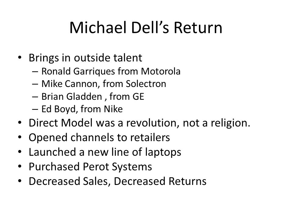 Michael Dell's Return Brings in outside talent – Ronald Garriques from Motorola – Mike Cannon, from Solectron – Brian Gladden, from GE – Ed Boyd, from Nike Direct Model was a revolution, not a religion.