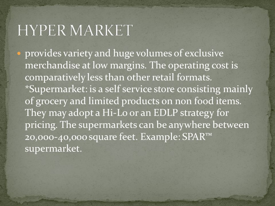 provides variety and huge volumes of exclusive merchandise at low margins. The operating cost is comparatively less than other retail formats. *Superm