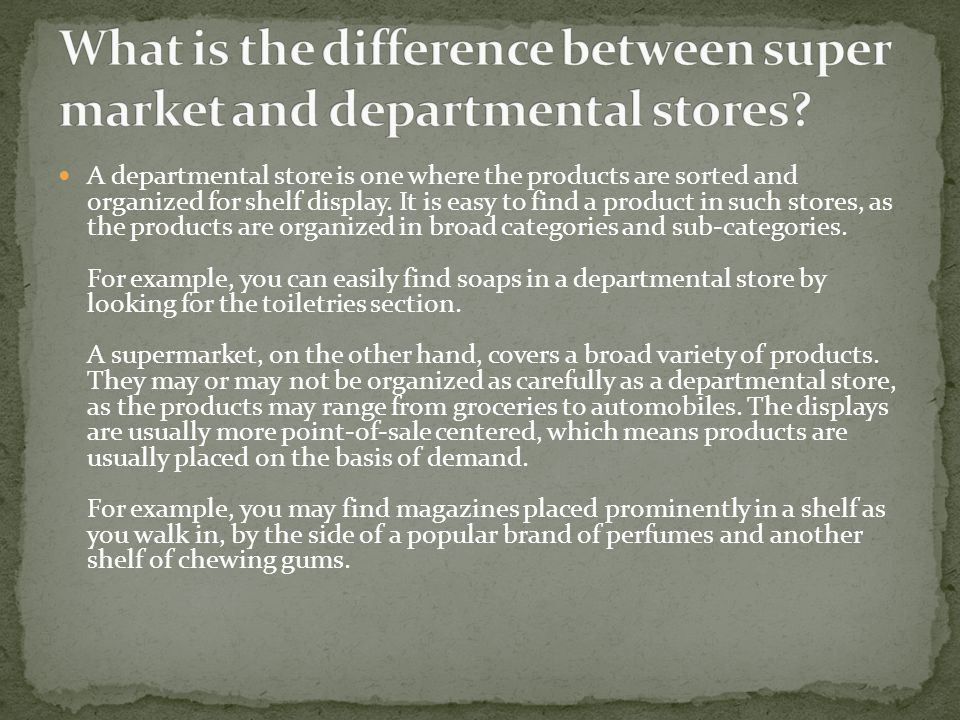 A departmental store is one where the products are sorted and organized for shelf display. It is easy to find a product in such stores, as the product
